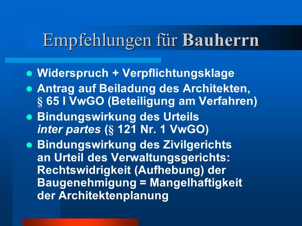 Empfehlungen für Bauherrn Widerspruch + Verpflichtungsklage Antrag auf Beiladung des Architekten, § 65 I VwGO (Beteiligung am Verfahren) Bindungswirkung des Urteils inter partes (§ 121 Nr.