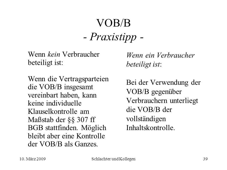 VOB/B - Praxistipp - Wenn kein Verbraucher beteiligt ist: Wenn die Vertragsparteien die VOB/B insgesamt vereinbart haben, kann keine individuelle Klauselkontrolle am Maßstab der §§ 307 ff BGB stattfinden.