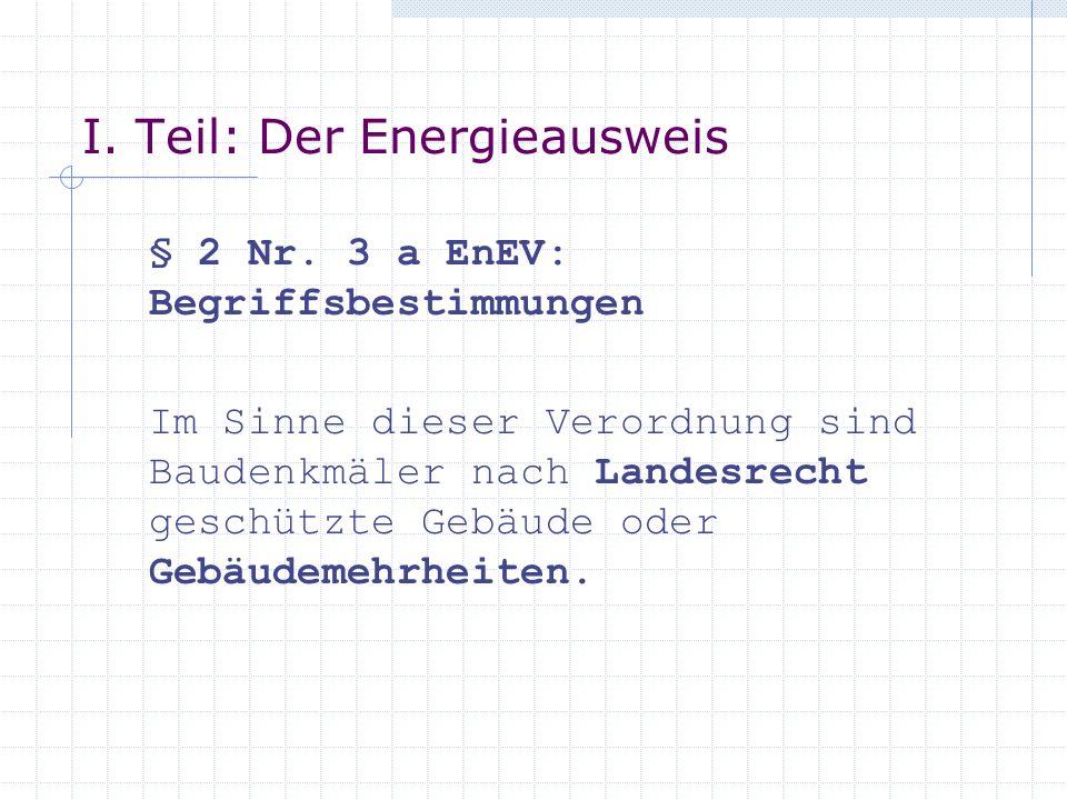 I. Teil: Der Energieausweis § 2 Nr. 3 a EnEV: Begriffsbestimmungen Im Sinne dieser Verordnung sind Baudenkmäler nach Landesrecht geschützte Gebäude od
