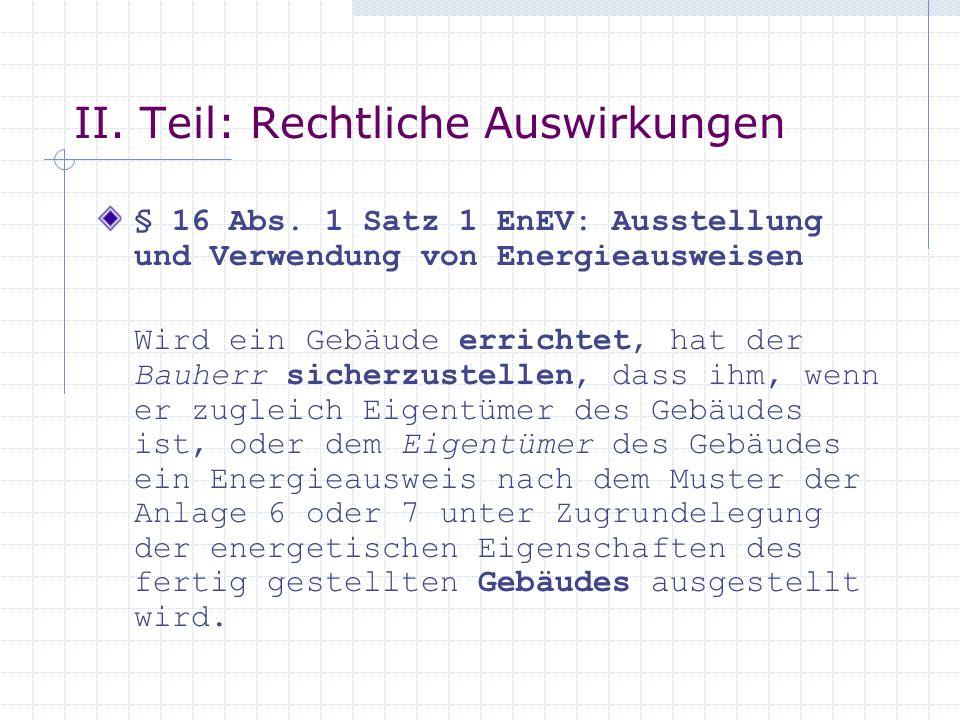 II. Teil: Rechtliche Auswirkungen § 16 Abs. 1 Satz 1 EnEV: Ausstellung und Verwendung von Energieausweisen Wird ein Gebäude errichtet, hat der Bauherr