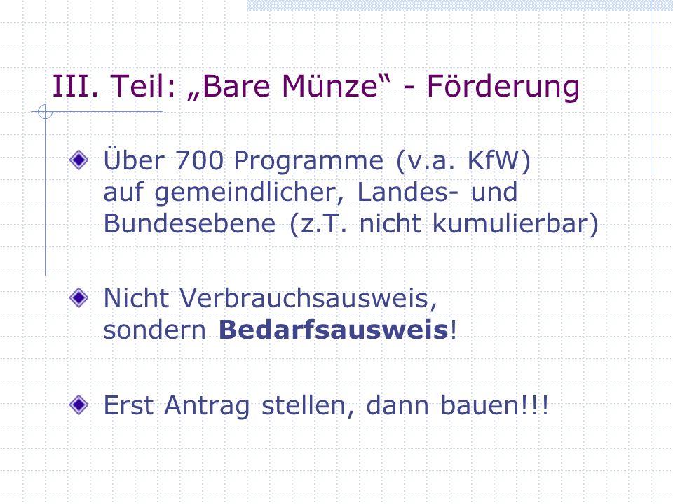 III. Teil: Bare Münze - Förderung Über 700 Programme (v.a. KfW) auf gemeindlicher, Landes- und Bundesebene (z.T. nicht kumulierbar) Nicht Verbrauchsau