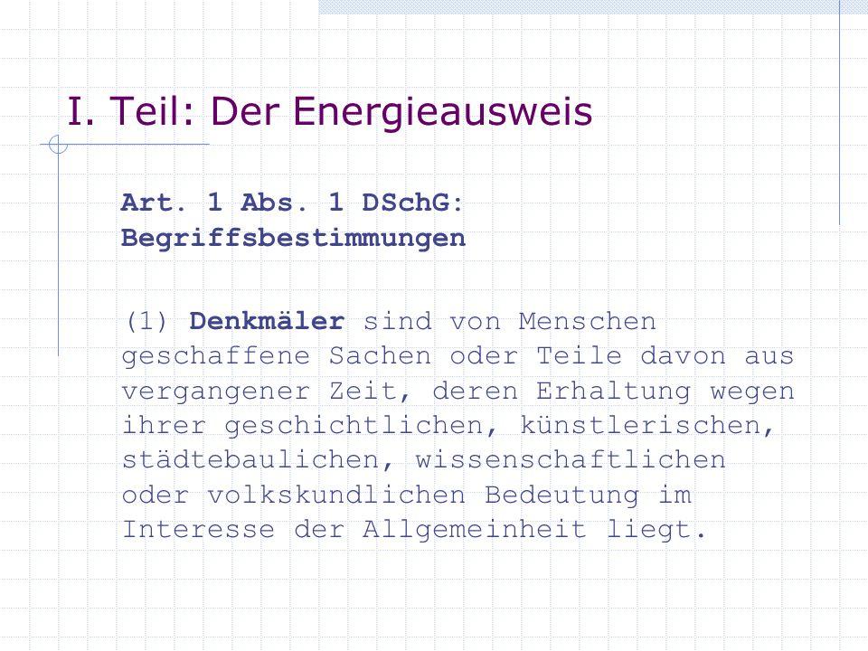 I. Teil: Der Energieausweis Art. 1 Abs. 1 DSchG: Begriffsbestimmungen (1) Denkmäler sind von Menschen geschaffene Sachen oder Teile davon aus vergange