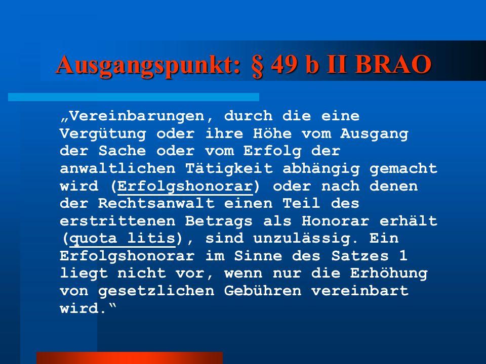 Ausgangspunkt: § 49 b II BRAO Vereinbarungen, durch die eine Vergütung oder ihre Höhe vom Ausgang der Sache oder vom Erfolg der anwaltlichen Tätigkeit