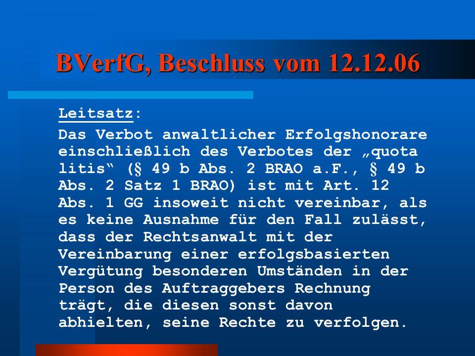 BVerfG, Beschluss vom 12.12.06 Leitsatz: Das Verbot anwaltlicher Erfolgshonorare einschließlich des Verbotes der quota litis (§ 49 b Abs. 2 BRAO a.F.,