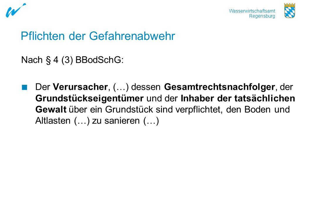 Wasserwirtschaftsamt Regensburg Pflichten der Gefahrenabwehr Nach § 4 (3) BBodSchG: Der Verursacher, (…) dessen Gesamtrechtsnachfolger, der Grundstück
