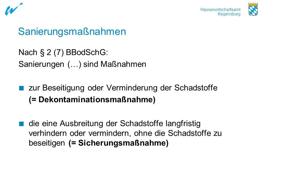 Wasserwirtschaftsamt Regensburg Sanierungsmaßnahmen Nach § 2 (7) BBodSchG: Sanierungen (…) sind Maßnahmen zur Beseitigung oder Verminderung der Schads