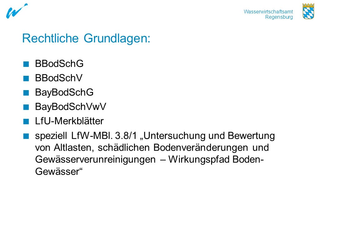 Wasserwirtschaftsamt Regensburg Rechtliche Grundlagen: BBodSchG BBodSchV BayBodSchG BayBodSchVwV LfU-Merkblätter speziell LfW-MBl. 3.8/1 Untersuchung