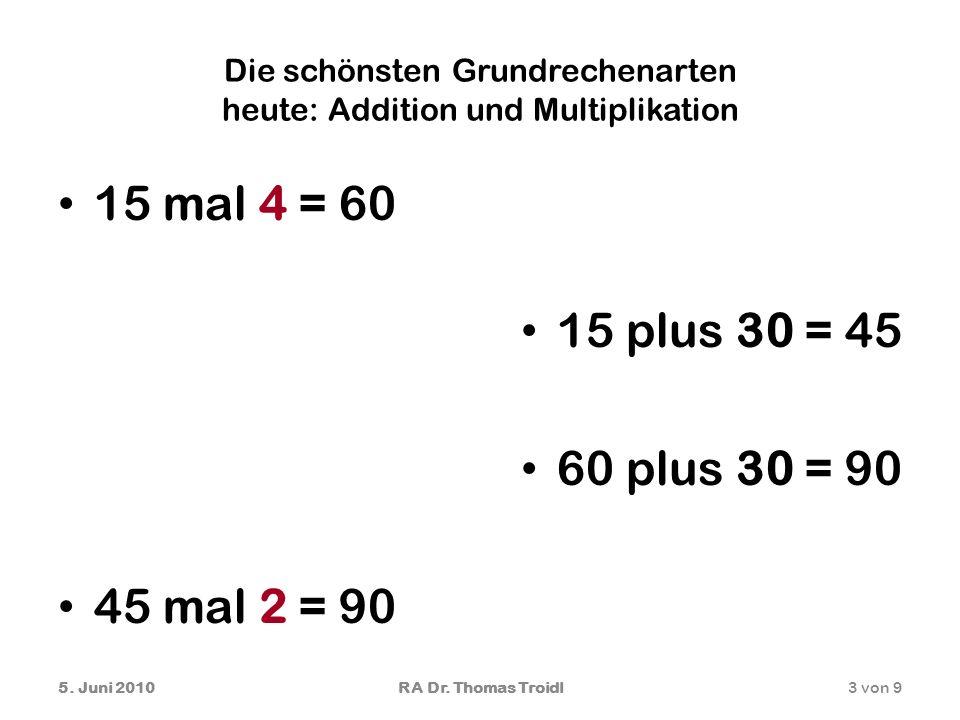 Die schönsten Grundrechenarten heute: Addition und Multiplikation 15 mal 4 = 60 15 plus 30 = 45 60 plus 30 = 90 45 mal 2 = 90 5. Juni 20103 von 9RA Dr