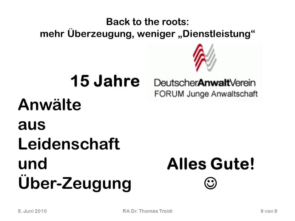 Back to the roots: mehr Überzeugung, weniger Dienstleistung 15 Jahre Anwälte aus Leidenschaft und Über-Zeugung 5. Juni 2010RA Dr. Thomas Troidl9 von 9