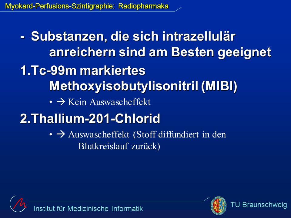 Institut für Medizinische Informatik TU Braunschweig Myokard-Perfusions-Szintigraphie: Radiopharmaka verschiedene Untersuchungsmethoden verschiedene Untersuchungsmethoden unterschiedlich hohe Strahlenbelastung unterschiedlich hohe Strahlenbelastung (Tc-99m-MIBI: 4,5 mSv, TI-201-Chlorid: 17mSv) Daher wird meist MIBI genutzt