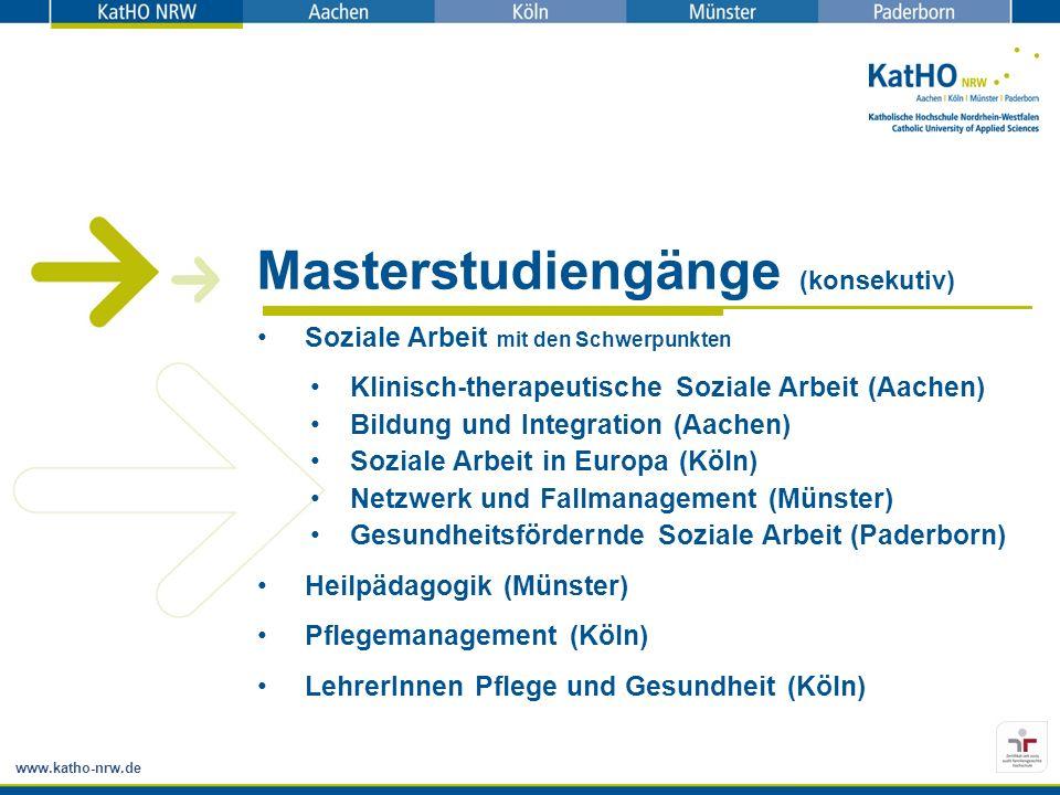 www.katho-nrw.de Masterstudiengänge (konsekutiv) Soziale Arbeit mit den Schwerpunkten Klinisch-therapeutische Soziale Arbeit (Aachen) Bildung und Integration (Aachen) Soziale Arbeit in Europa (Köln) Netzwerk und Fallmanagement (Münster) Gesundheitsfördernde Soziale Arbeit (Paderborn) Heilpädagogik (Münster) Pflegemanagement (Köln) LehrerInnen Pflege und Gesundheit (Köln)