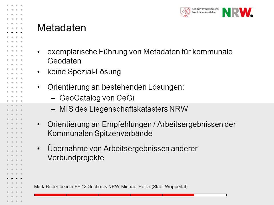 Mark Büdenbender FB 42 Geobasis.NRW, Michael Holter (Stadt Wuppertal) Metadaten exemplarische Führung von Metadaten für kommunale Geodaten keine Spezi