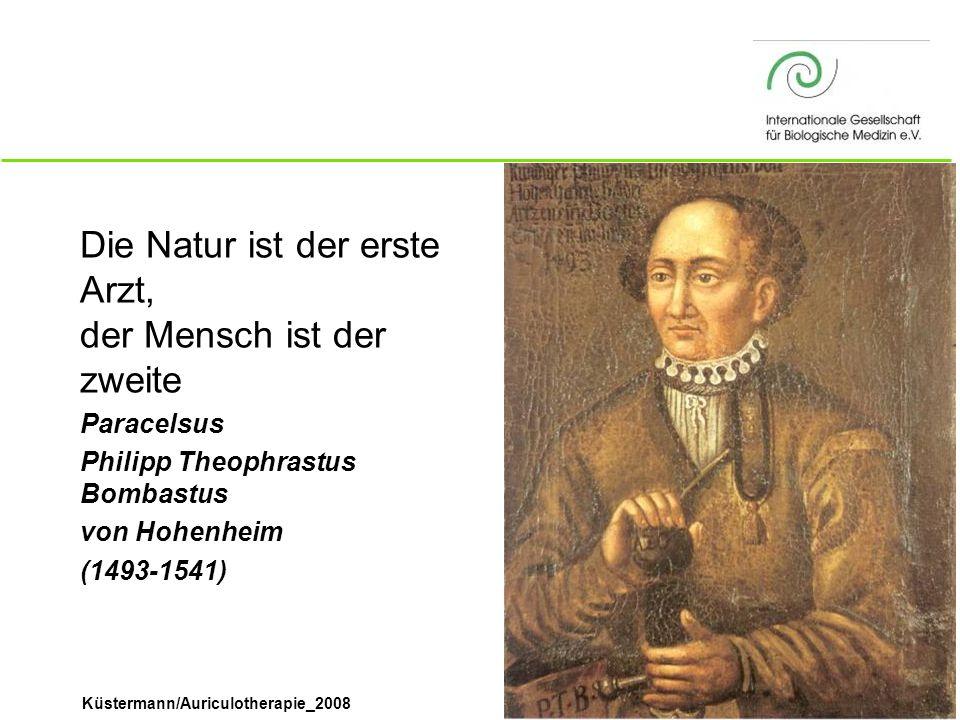 Küstermann/Auriculotherapie_2008 Die Natur ist der erste Arzt, der Mensch ist der zweite Paracelsus Philipp Theophrastus Bombastus von Hohenheim (1493