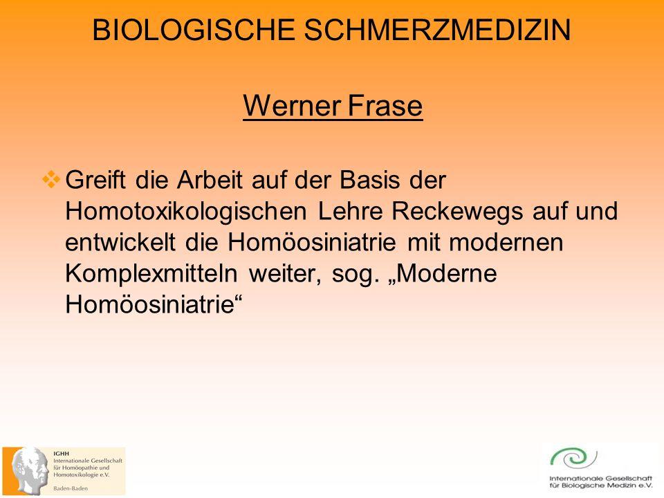 BIOLOGISCHE SCHMERZMEDIZIN Werner Frase Greift die Arbeit auf der Basis der Homotoxikologischen Lehre Reckewegs auf und entwickelt die Homöosiniatrie mit modernen Komplexmitteln weiter, sog.