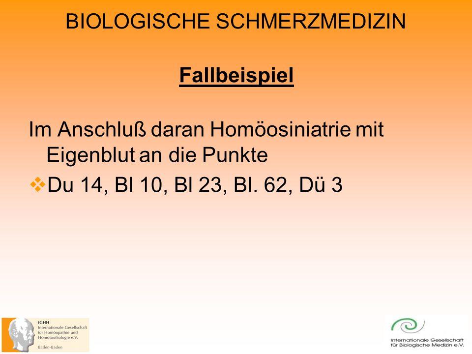 BIOLOGISCHE SCHMERZMEDIZIN Fallbeispiel Im Anschluß daran Homöosiniatrie mit Eigenblut an die Punkte Du 14, Bl 10, Bl 23, Bl.