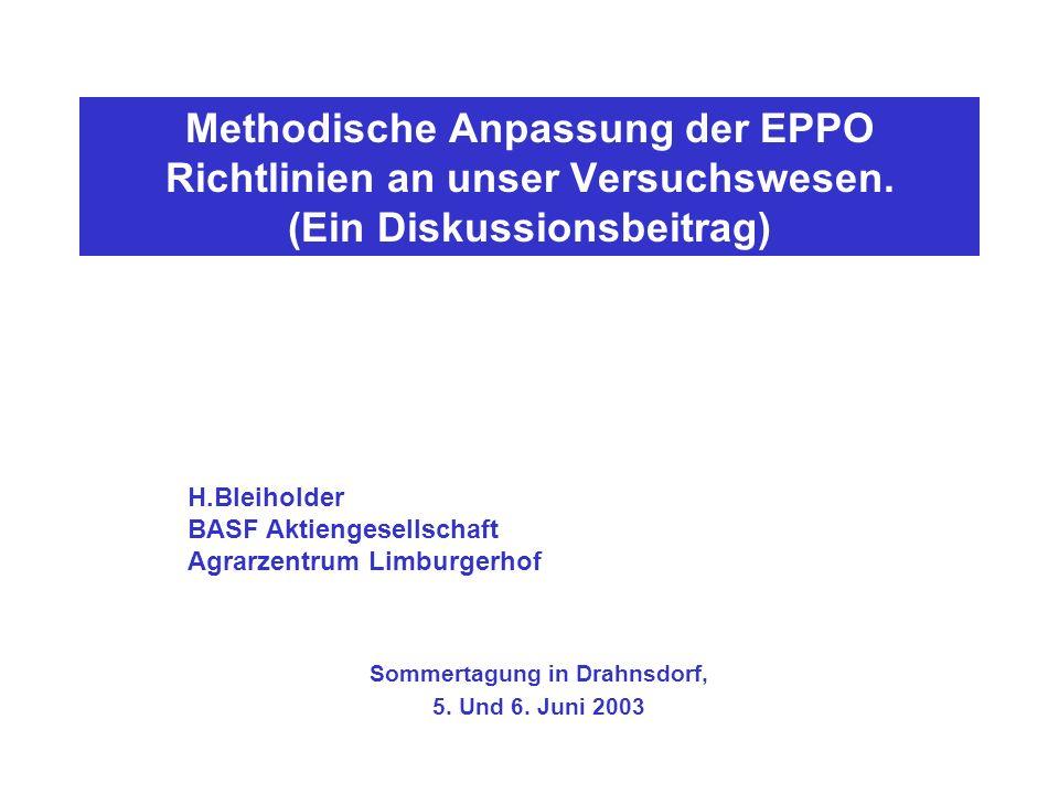 Methodische Anpassung der EPPO Richtlinien an unser Versuchswesen. (Ein Diskussionsbeitrag) Sommertagung in Drahnsdorf, 5. Und 6. Juni 2003 H.Bleihold