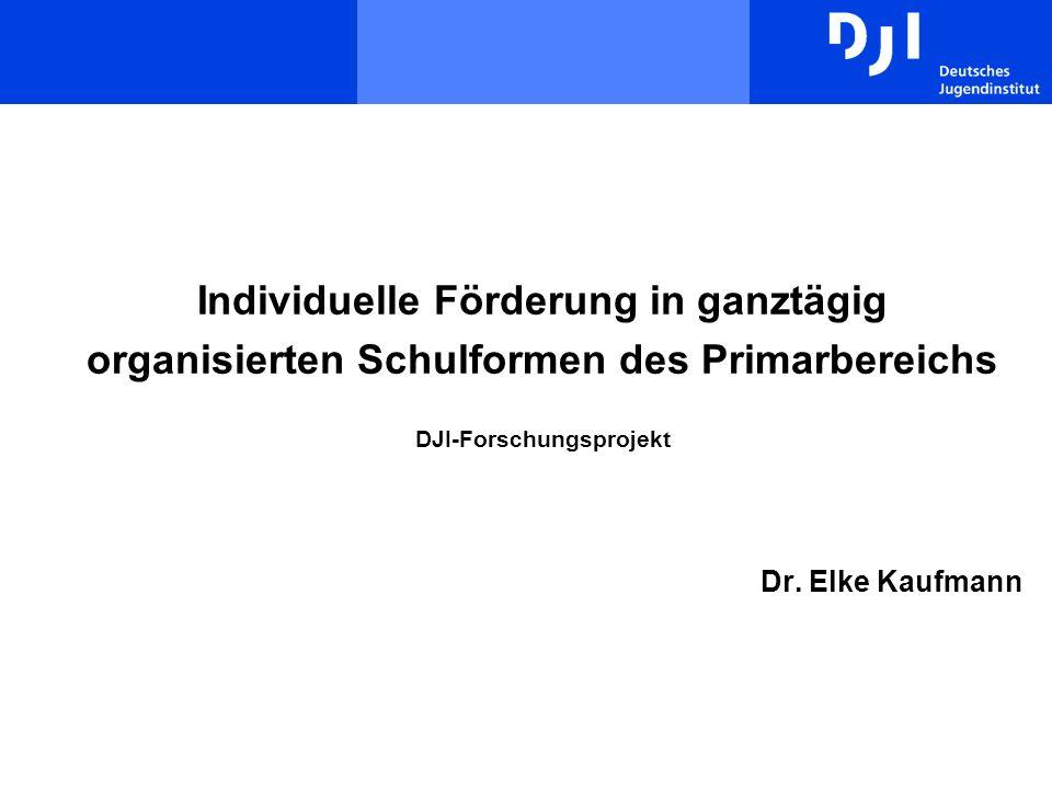 Individuelle Förderung in ganztägig organisierten Schulformen des Primarbereichs DJI-Forschungsprojekt Dr. Elke Kaufmann
