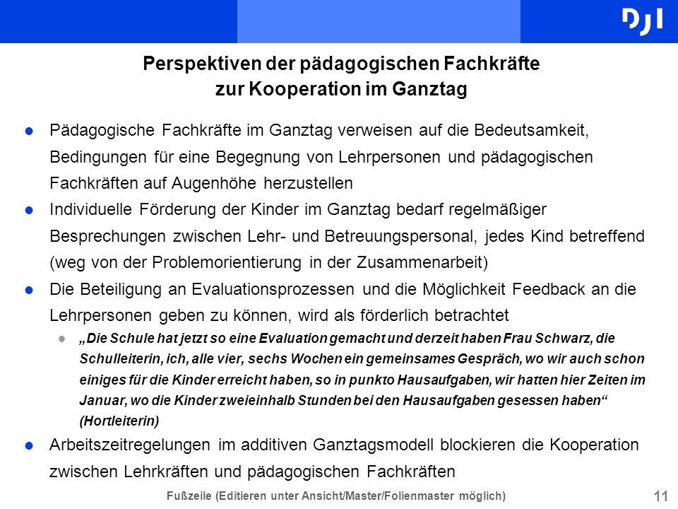 11 Fußzeile (Editieren unter Ansicht/Master/Folienmaster möglich) Perspektiven der pädagogischen Fachkräfte zur Kooperation im Ganztag l Pädagogische
