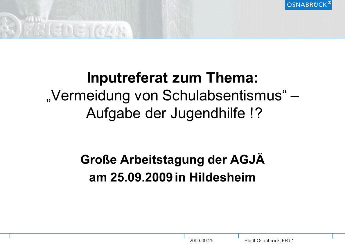 Stadt Osnabrück, FB 51 2009-09-25 Inputreferat zum Thema: Vermeidung von Schulabsentismus – Aufgabe der Jugendhilfe !? Große Arbeitstagung der AGJÄ am