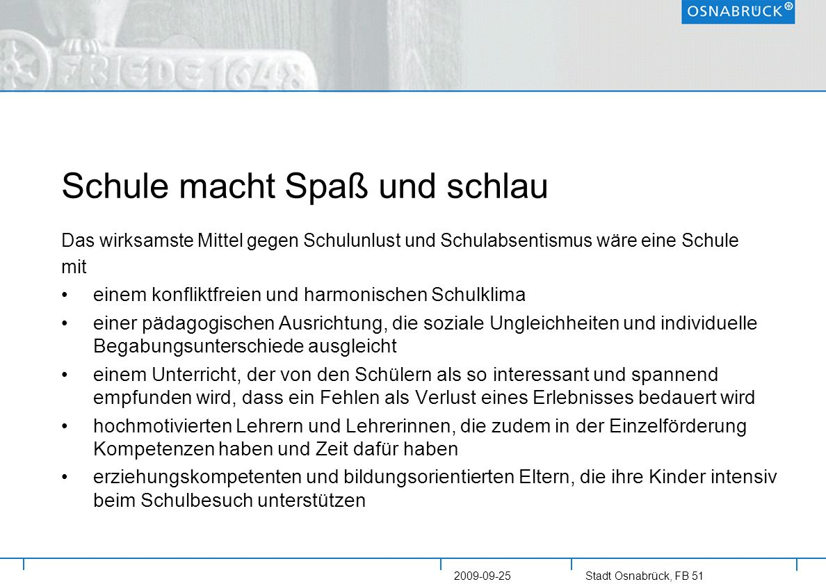 Stadt Osnabrück, FB 51 2009-09-25 Schule macht Spaß und schlau Das wirksamste Mittel gegen Schulunlust und Schulabsentismus wäre eine Schule mit einem