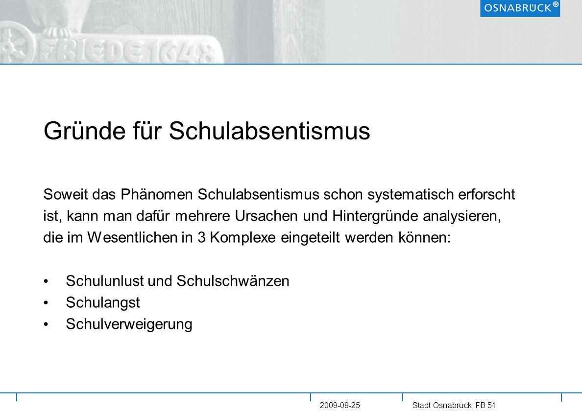 Stadt Osnabrück, FB 51 2009-09-25 Gründe für Schulabsentismus Soweit das Phänomen Schulabsentismus schon systematisch erforscht ist, kann man dafür me
