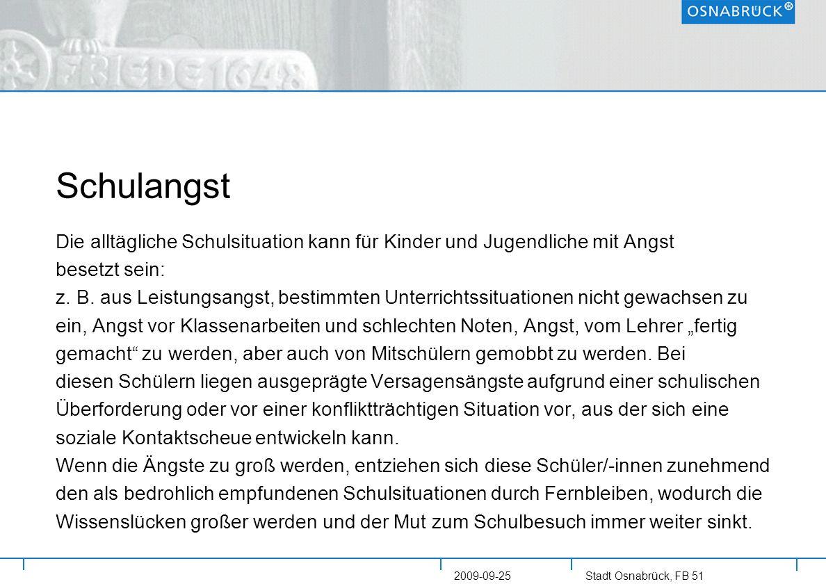 Stadt Osnabrück, FB 51 2009-09-25 Schulangst Die alltägliche Schulsituation kann für Kinder und Jugendliche mit Angst besetzt sein: z. B. aus Leistung