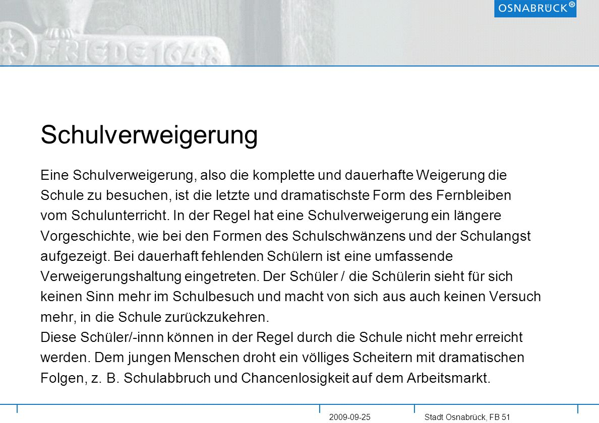 Stadt Osnabrück, FB 51 2009-09-25 Erste Ergebnisse Es gelingt nachweislich, bei Schulpflichtverletzungen erfolgreich durch sozialpädagogische Maßnahmen zu intervenieren Es ist ein deutlicher Rückgang verhängter Bußgelder im Zusammenhang mit den vorgeschalteten Maßnahmen der Jugendhilfe zu erkennen (niedrigster Stand seit 2004) Es ist in der Folge ein deutlicher Verfahrensrückgang bei der Jugendge- richtshilfe zu erkennen (2009 voraussichtlich niedrigster Stand seit 2003) Ein tendenzieller Rückgang kann bei der Anzahl der schulpflichtverletz- enden Personen festgestellt werden – dieser wird nach aktueller Schätzung in 2009 eine signifikante Größe erreichen (- 24 % seit 2007) Ein deutlicher prognostischer Rückgang ergibt sich bei der Anzahl der Schulverweigerer mit Mehrfachverfahren.