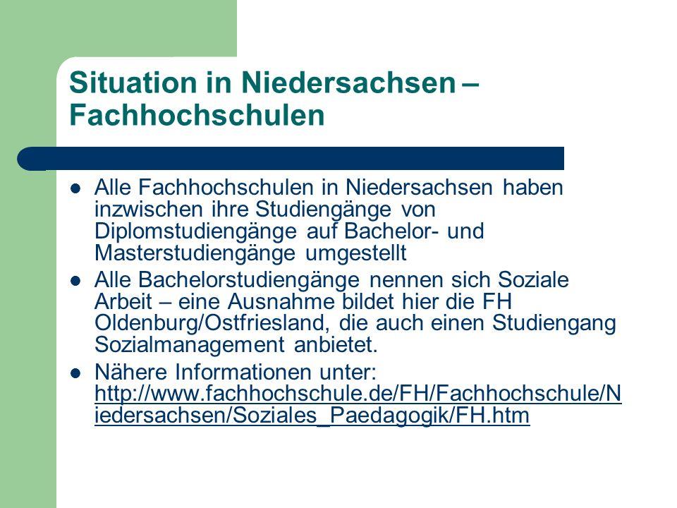 Situation in Niedersachsen – Fachhochschulen Alle Fachhochschulen in Niedersachsen haben inzwischen ihre Studiengänge von Diplomstudiengänge auf Bachelor- und Masterstudiengänge umgestellt Alle Bachelorstudiengänge nennen sich Soziale Arbeit – eine Ausnahme bildet hier die FH Oldenburg/Ostfriesland, die auch einen Studiengang Sozialmanagement anbietet.