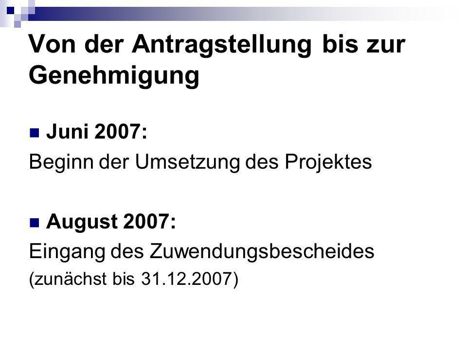 Von der Antragstellung bis zur Genehmigung Juni 2007: Beginn der Umsetzung des Projektes August 2007: Eingang des Zuwendungsbescheides (zunächst bis 31.12.2007)