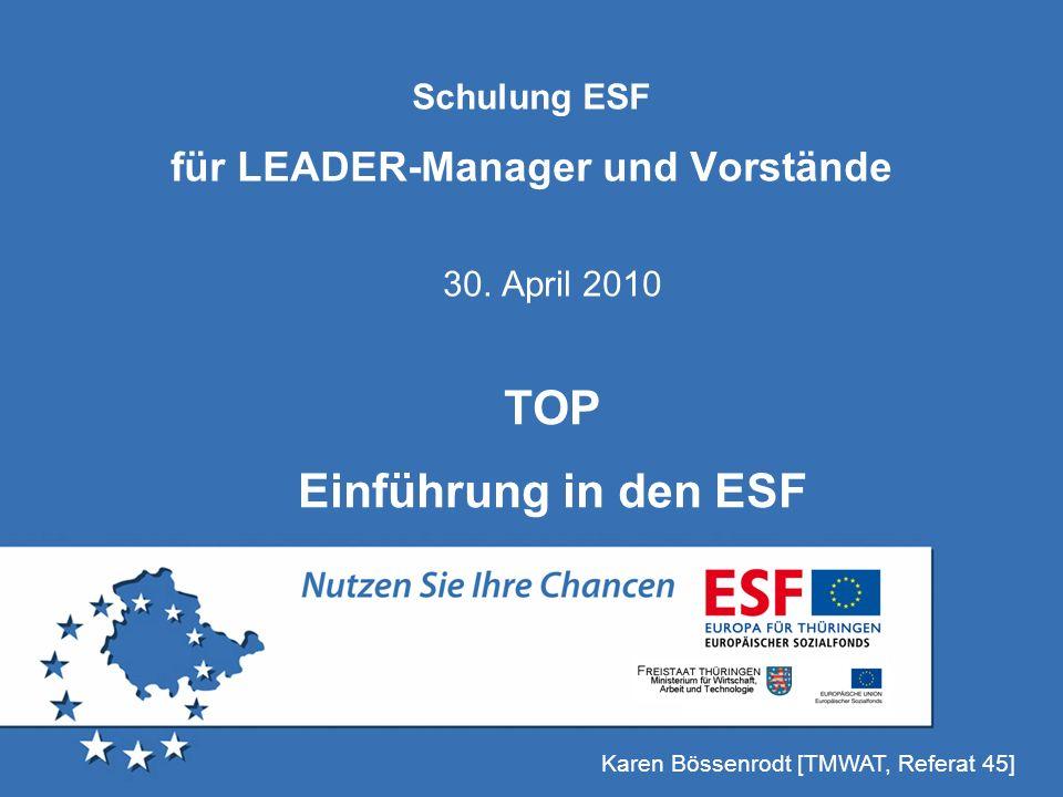 Schulung ESF für LEADER-Manager und Vorstände 30. April 2010 Karen Bössenrodt [TMWAT, Referat 45] TOP Einführung in den ESF