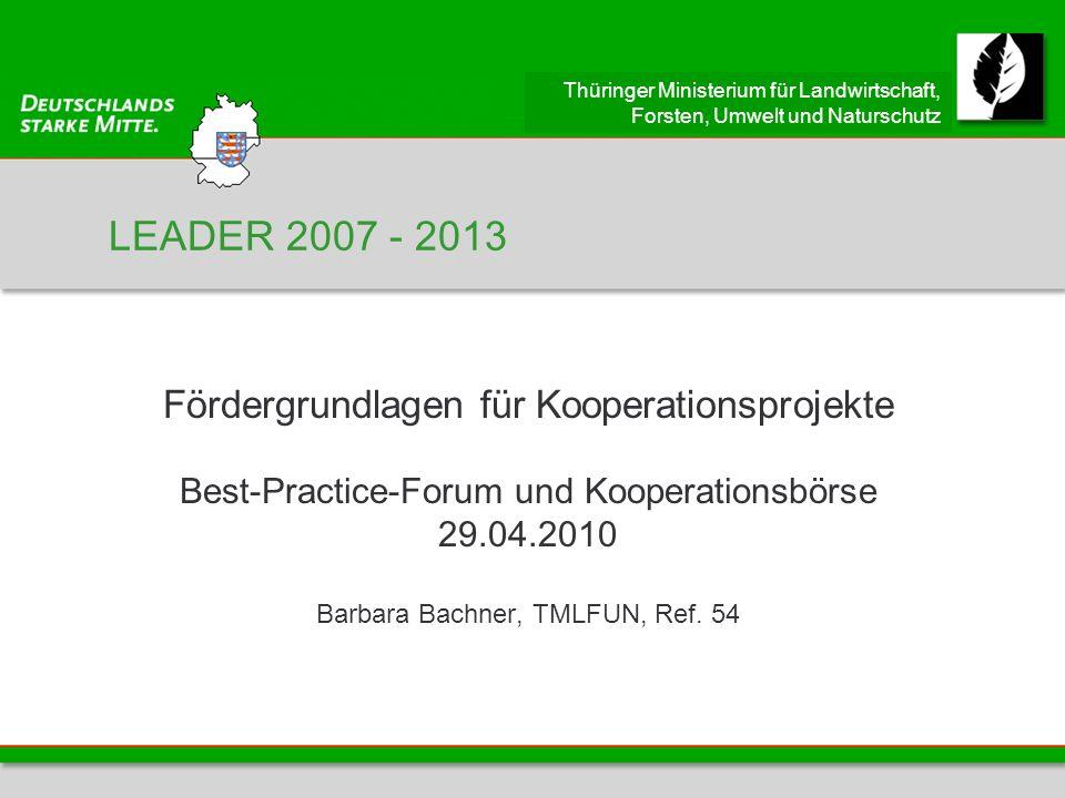 Thüringer Ministerium für Landwirtschaft, Forsten, Umwelt und Naturschutz LEADER 2007 - 2013 Fördergrundlagen für Kooperationsprojekte Best-Practice-Forum und Kooperationsbörse 29.04.2010 Barbara Bachner, TMLFUN, Ref.