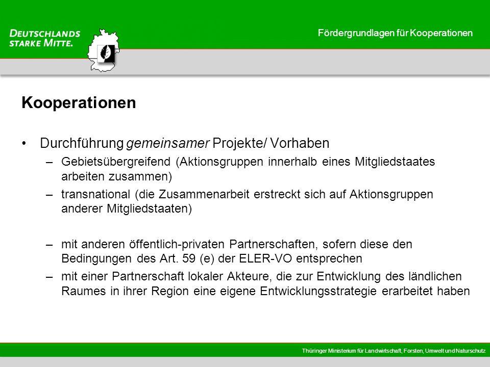 Thüringer Ministerium für Landwirtschaft, Forsten, Umwelt und Naturschutz Fördergrundlagen für Kooperationen Anforderungen an die Kooperationen darf sich nicht auf den Austausch von Erfahrungen beschränken muss die Vorbereitung und Durchführung eines/mehrerer gemeinsamer oder gleichartiger Projekte beinhalten muss in dem betreffenden Gebiet einen zusätzlichen Nutzen bewirken entsprechen einem oder mehreren Zielen der ELER-VO leisten einen Beitrag zur Umsetzung der RES erfolgen unter Verantwortung und Koordinierung einer der beteiligten Aktionsgruppen es wird erwartet, dass Aktionsgruppen in Thüringen vornehmlich mit solchen Aktionsgruppen zusammenarbeiten, die über vergleichbare Ausgangssituationen und Entwicklungsproblematiken verfügen