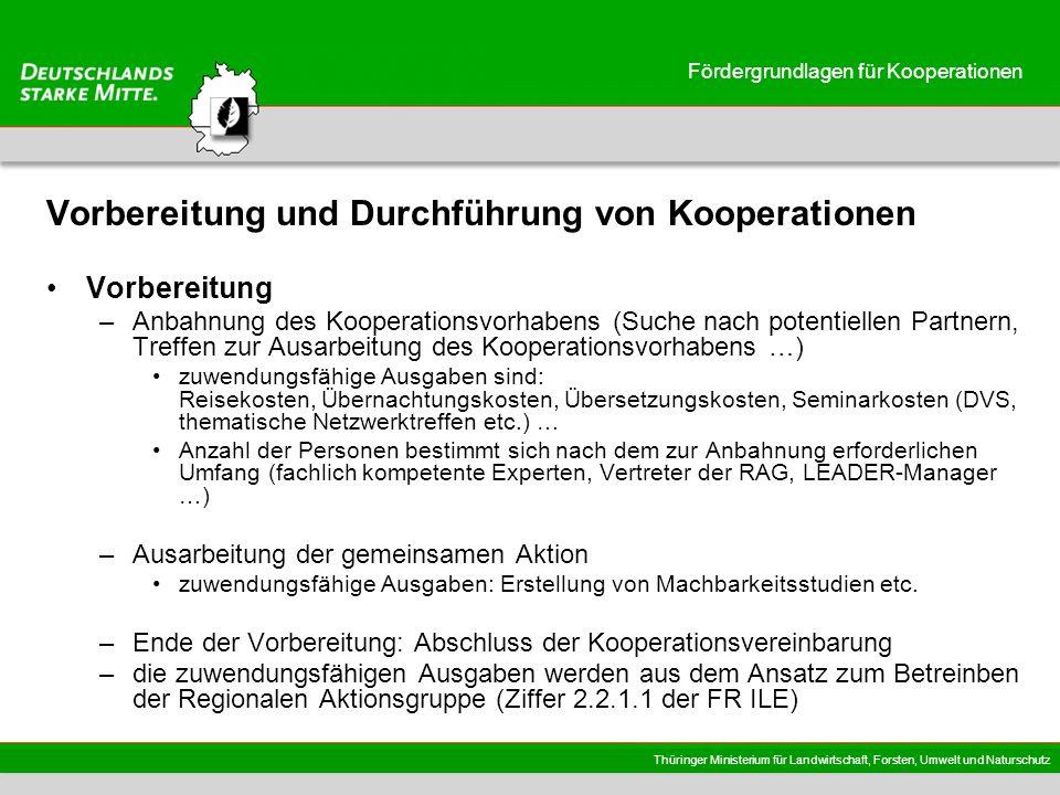 Thüringer Ministerium für Landwirtschaft, Forsten, Umwelt und Naturschutz Fördergrundlagen für Kooperationen Vorbereitung und Durchführung von Kooperationen Vorbereitung –Anbahnung des Kooperationsvorhabens (Suche nach potentiellen Partnern, Treffen zur Ausarbeitung des Kooperationsvorhabens …) zuwendungsfähige Ausgaben sind: Reisekosten, Übernachtungskosten, Übersetzungskosten, Seminarkosten (DVS, thematische Netzwerktreffen etc.) … Anzahl der Personen bestimmt sich nach dem zur Anbahnung erforderlichen Umfang (fachlich kompetente Experten, Vertreter der RAG, LEADER-Manager …) –Ausarbeitung der gemeinsamen Aktion zuwendungsfähige Ausgaben: Erstellung von Machbarkeitsstudien etc.