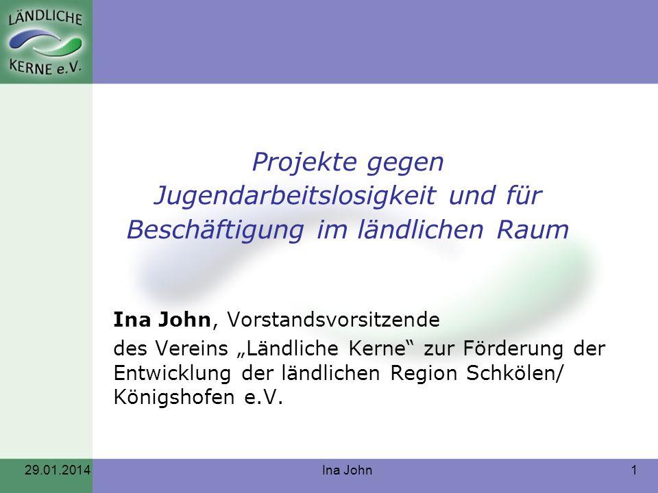 29.01.2014Ina John1 Projekte gegen Jugendarbeitslosigkeit und für Beschäftigung im ländlichen Raum Ina John, Vorstandsvorsitzende des Vereins Ländlich