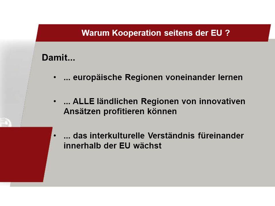Warum Kooperation seitens der EU ?... europäische Regionen voneinander lernen... ALLE ländlichen Regionen von innovativen Ansätzen profitieren können.