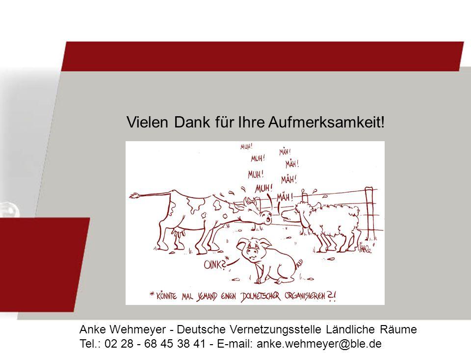 Vielen Dank für Ihre Aufmerksamkeit! Anke Wehmeyer - Deutsche Vernetzungsstelle Ländliche Räume Tel.: 02 28 - 68 45 38 41 - E-mail: anke.wehmeyer@ble.