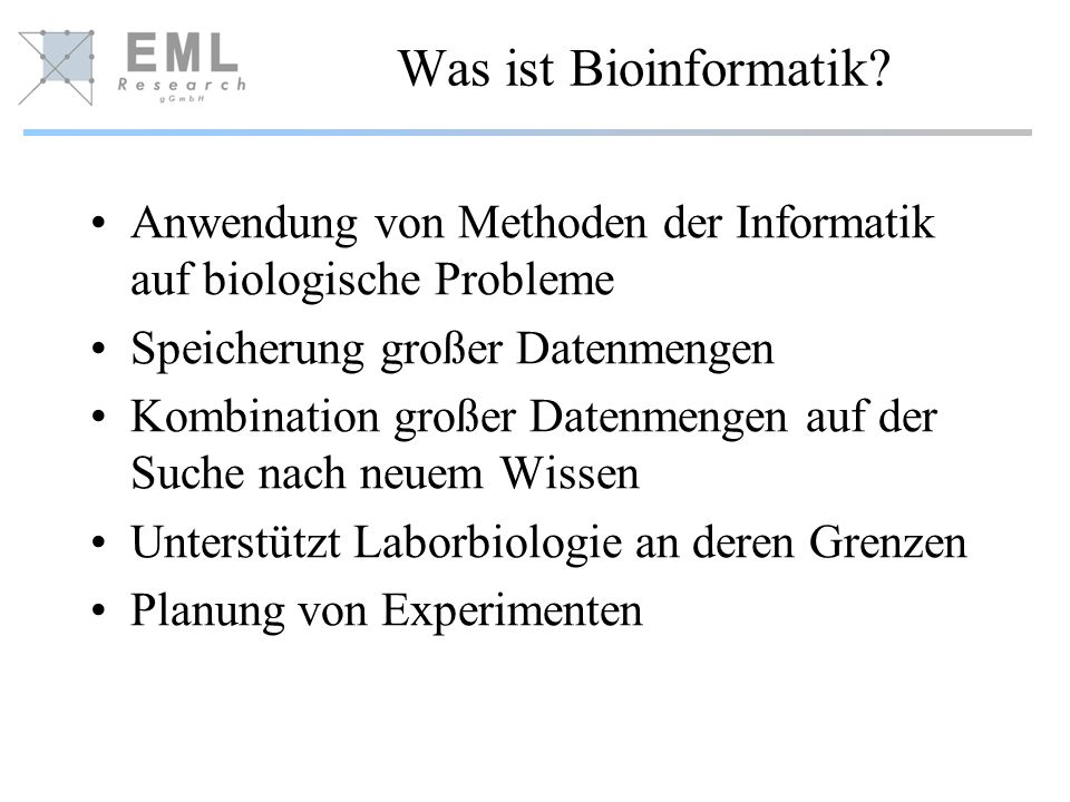 Was ist Bioinformatik? Anwendung von Methoden der Informatik auf biologische Probleme Speicherung großer Datenmengen Kombination großer Datenmengen au