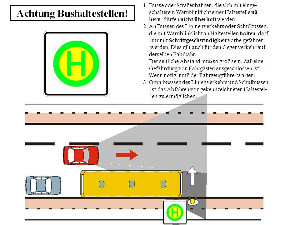 1. Busse oder Straßenbahnen, die sich mit einge- schaltetem Warnblinklicht einer Haltestelle nä- hern, dürfen nicht überholt werden. 2. An Bussen des