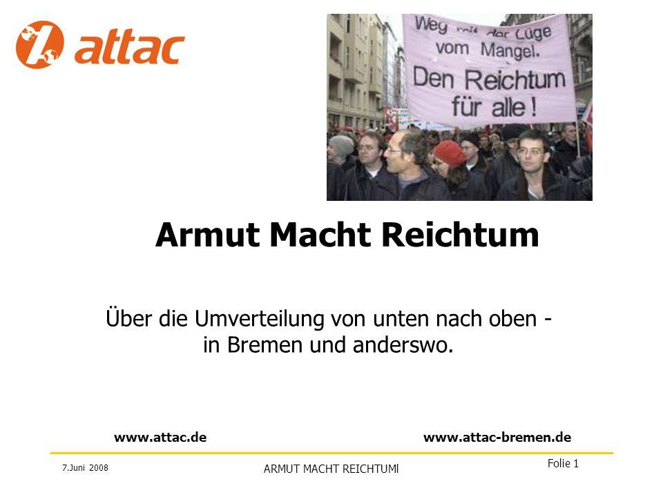 7.Juni 2008 ARMUT MACHT REICHTUMl Folie 1 www.attac.dewww.attac-bremen.de Armut Macht Reichtum Über die Umverteilung von unten nach oben - in Bremen u
