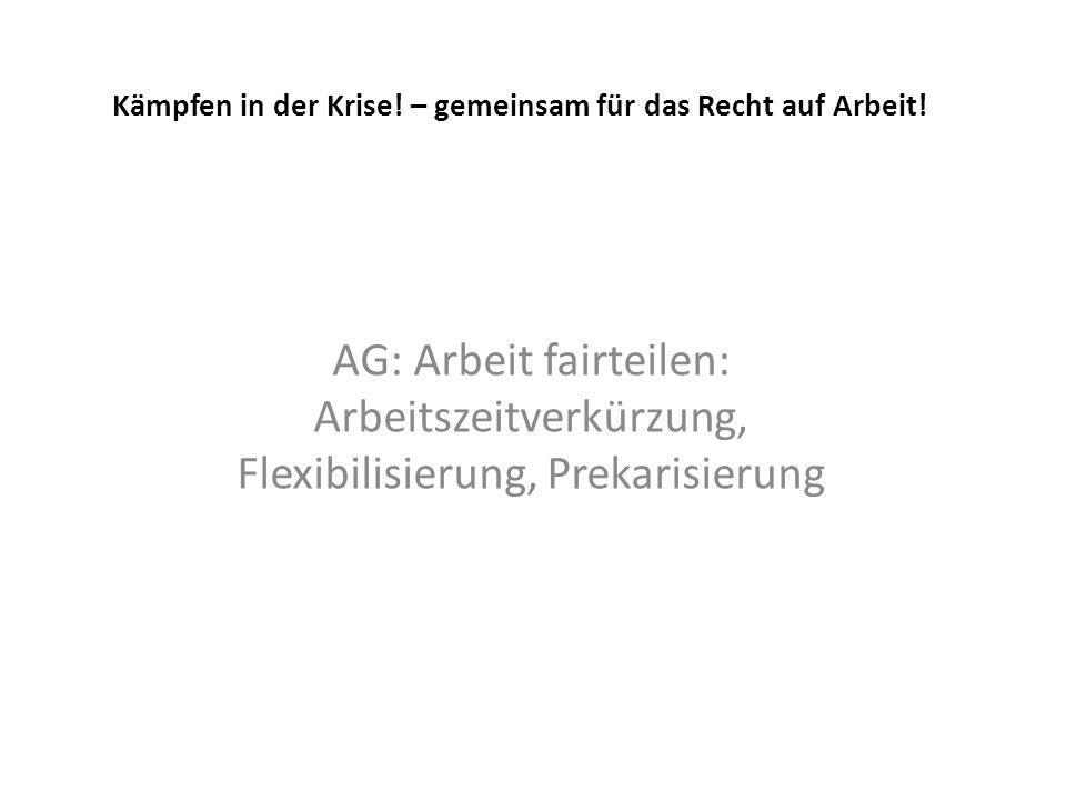Kämpfen in der Krise! – gemeinsam für das Recht auf Arbeit! AG: Arbeit fairteilen: Arbeitszeitverkürzung, Flexibilisierung, Prekarisierung