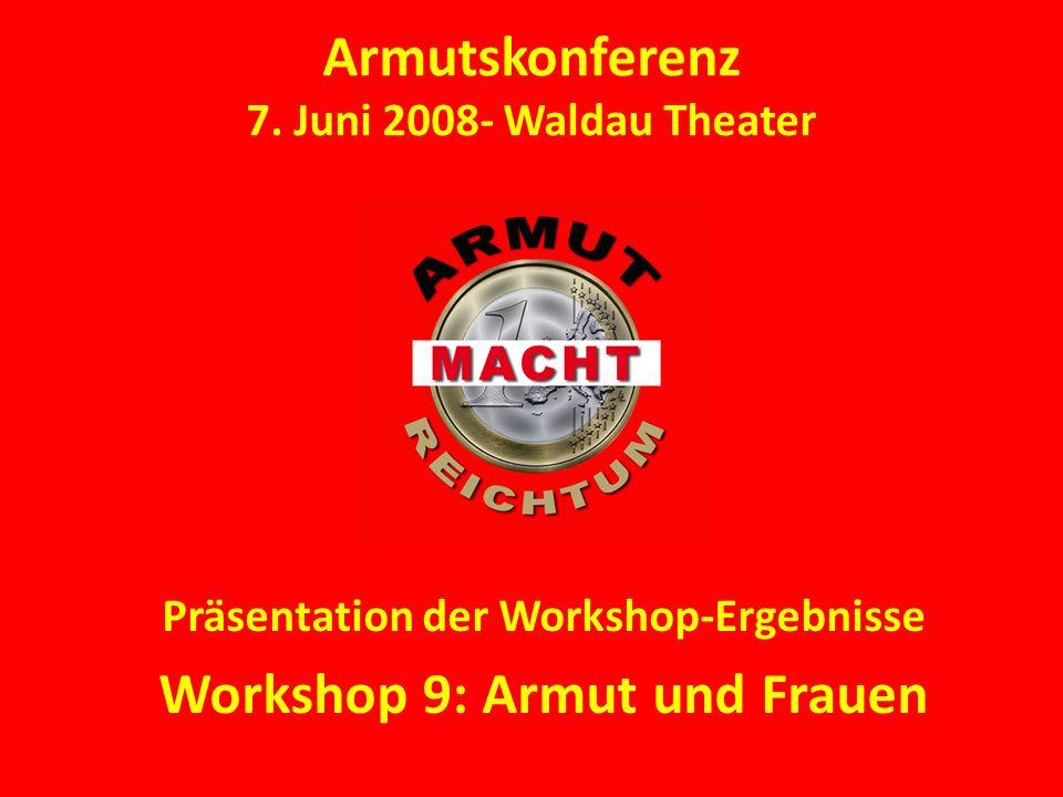 Armutskonferenz 7. Juni 2008- Waldau Theater Präsentation der Workshop-Ergebnisse Workshop 9: Armut und Frauen