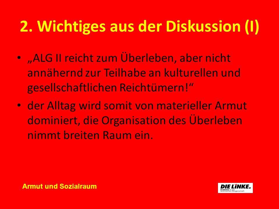 2. Wichtiges aus der Diskussion (I) ALG II reicht zum Überleben, aber nicht annähernd zur Teilhabe an kulturellen und gesellschaftlichen Reichtümern!