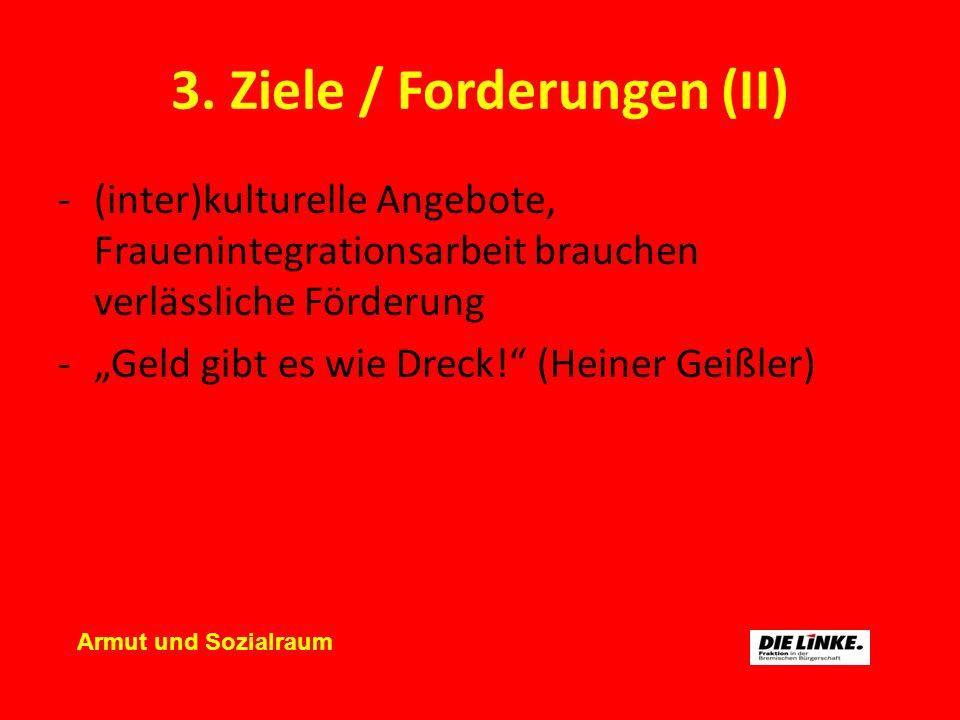 3. Ziele / Forderungen (II) -(inter)kulturelle Angebote, Frauenintegrationsarbeit brauchen verlässliche Förderung -Geld gibt es wie Dreck! (Heiner Gei