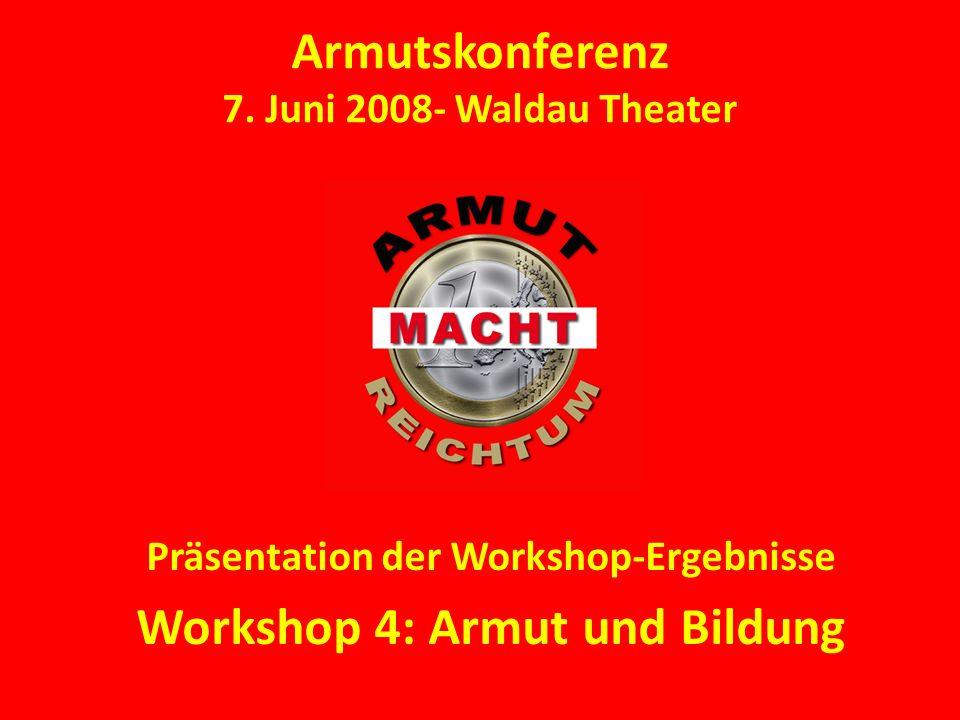 Armutskonferenz 7. Juni 2008- Waldau Theater Präsentation der Workshop-Ergebnisse Workshop 4: Armut und Bildung