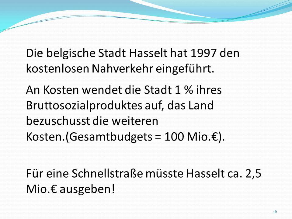 Die belgische Stadt Hasselt hat 1997 den kostenlosen Nahverkehr eingeführt. An Kosten wendet die Stadt 1 % ihres Bruttosozialproduktes auf, das Land b