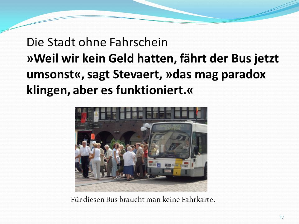 Die Stadt ohne Fahrschein »Weil wir kein Geld hatten, fährt der Bus jetzt umsonst«, sagt Stevaert, »das mag paradox klingen, aber es funktioniert.« Fü