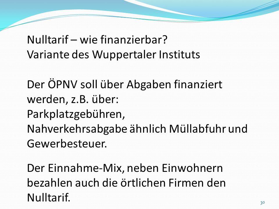 Nulltarif – wie finanzierbar? Variante des Wuppertaler Instituts Der ÖPNV soll über Abgaben finanziert werden, z.B. über: Parkplatzgebühren, Nahverkeh
