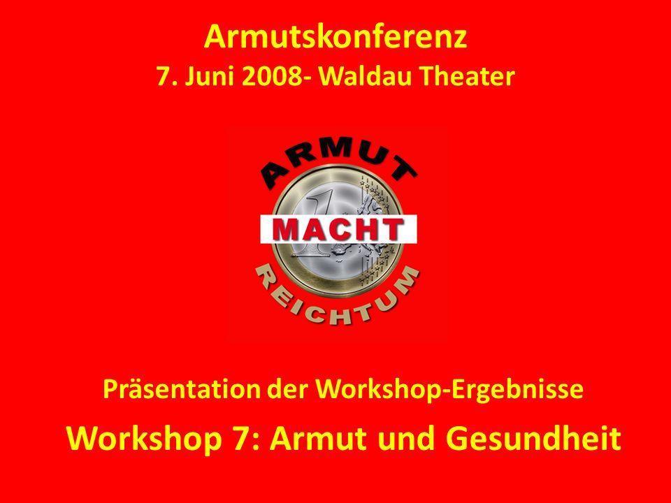 Armutskonferenz 7. Juni 2008- Waldau Theater Präsentation der Workshop-Ergebnisse Workshop 7: Armut und Gesundheit