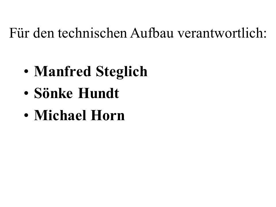 Für den technischen Aufbau verantwortlich: Manfred Steglich Sönke Hundt Michael Horn