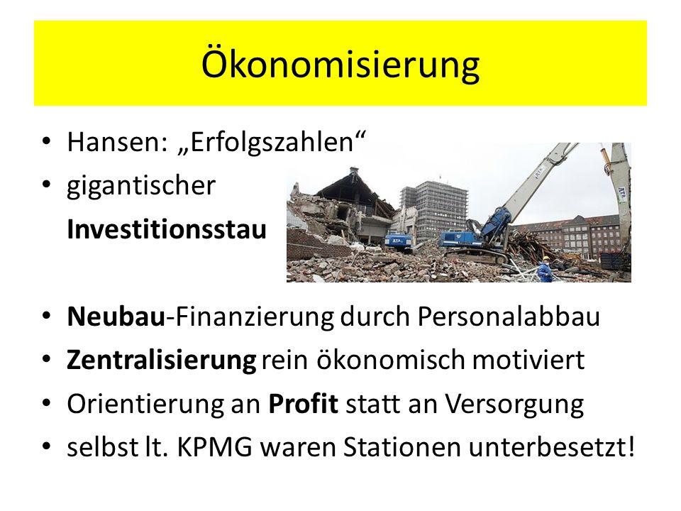 Ökonomisierung Hansen: Erfolgszahlen gigantischer Investitionsstau Neubau-Finanzierung durch Personalabbau Zentralisierung rein ökonomisch motiviert O